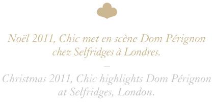 Noël 2011, Chic met en scène Dom Pérignon chez Selfridges à Londres. / Christmas 2011, Chic highlights Dom Pérignon at Selfridges, London.